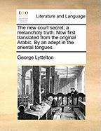 The New Court Secret; A Melancholy Truth. Now First Translated from the Original Arabic. by an Adept in the Oriental Tongues. - Lyttelton, George
