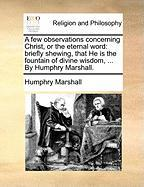 A Few Observations Concerning Christ, or the Eternal Word: Briefly Shewing, That He Is the Fountain of Divine Wisdom, ... by Humphry Marshall. - Marshall, Humphry