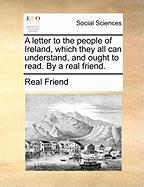 A Letter to the People of Ireland, Which They All Can Understand, and Ought to Read. by a Real Friend. - Real Friend, Friend