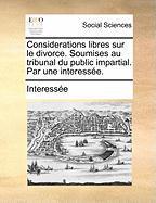 Considerations Libres Sur Le Divorce. Soumises Au Tribunal Du Public Impartial. Par Une Interesse. - Interesse