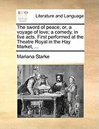 The Sword of Peace; Or, a Voyage of Love; A Comedy, in Five Acts. First Performed at the Theatre Royal in the Hay Market, ... - Starke, Mariana