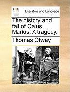 The History and Fall of Caius Marius. a Tragedy. - Otway, Thomas
