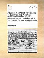 A  Quarter of an Hour Before Dinner; Or, Quality Binding. a Dramatic Entertainment of One Act; As Performed at the Theatre Royal in the Hay-Market. t - Rose, John