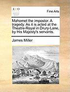 Mahomet the Impostor. a Tragedy. as It Is Acted at the Theatre-Royal in Drury-Lane, by His Majesty's Servants. - Miller, James