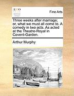Three Weeks After Marriage; Or, What We Must All Come To. a Comedy in Two Acts. as Acted at the Theatre-Royal in Covent-Garden. - Murphy, Arthur