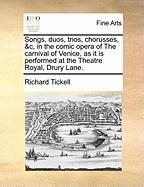 Songs, Duos, Trios, Chorusses, &C, in the Comic Opera of the Carnival of Venice, as It Is Performed at the Theatre Royal, Drury Lane. - Tickell, Richard