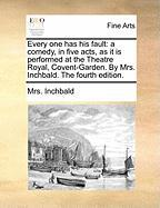 Every One Has His Fault: A Comedy, in Five Acts, as It Is Performed at the Theatre Royal, Covent-Garden. by Mrs. Inchbald. the Fourth Edition. - Inchbald, Mrs