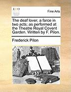 The Deaf Lover, a Farce in Two Acts; As Performed at the Theatre Royal Covent Garden. Written by F. Pilon. - Pilon, Frederick
