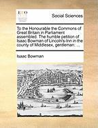 To the Honourable the Commons of Great Britain in Parliament Assembled. the Humble Petition of Isaac Bowman of Lincoln's-Inn in the County of Middlese - Bowman, Isaac