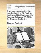 A Sermon, Preached in the Parish-Church of St. Paul, in the Town of Bedford, Upon the Fast-Day, February 27, 1778. by Thomas Bedford, ... - Bedford, Thomas