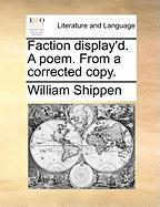 Faction Display'd. a Poem. from a Corrected Copy. - Shippen, William