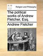 The Political Works of Andrew Fletcher, Esq. - Fletcher, Andrew