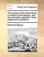 The Causes of the Discontents, in Relation to the Plague, and the Provisions Against It, Fairly Stated and Consider'd. - Gibson, Edmund