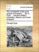 The complaints of the poor people of England: ... By G. Dyer, ... Second edition, corrected, altered, and much enlarged. - Dyer, George