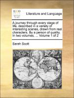 A journey through every stage of life, described in a variety of interesting scenes, drawn from real characters. By a person of quality. In two volumes. ... Volume 1 of 2 - Scott, Sarah