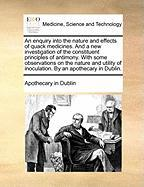 An Enquiry Into the Nature and Effects of Quack Medicines. and a New Investigation of the Constituent Principles of Antimony. with Some Observations - Apothecary in Dublin