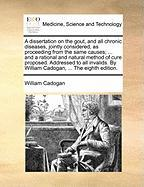 A  Dissertation on the Gout, and All Chronic Diseases, Jointly Considered, as Proceeding from the Same Causes; ... and a Rational and Natural Method - Cadogan, William