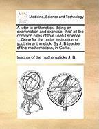 A  Tutor to Arithmetick. Being an Examination and Exercise, Thro' All the Common Rules of That Useful Science. ... Done for the Better Instruction of - J. B. , Teacher Of the Mathematicks