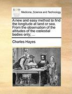 A New and Easy Method to Find the Longitude at Land or Sea. from the Observation of the Altitudes of the C Lestial Bodies Only; ... - Hayes, Charles