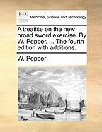 A Treatise on the New Broad Sword Exercise. by W. Pepper, ... the Fourth Edition with Additions. - Pepper, W.