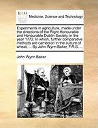 Experiments in Agriculture, Made Under the Directions of the Right Honourable and Honourable Dublin Society, in the Year 1772. in Which, Further Compa - Baker, John Wynn