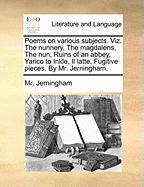 Poems on Various Subjects. Viz. the Nunnery, the Magdalens, the Nun, Ruins of an Abbey, Yarico to Inkle, Il Latte, Fugitive Pieces. by Mr. Jerningham. - Jerningham, MR