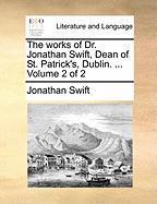 The Works of Dr. Jonathan Swift, Dean of St. Patrick's, Dublin. ... Volume 2 of 2 - Swift, Jonathan