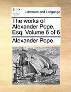 The Works of Alexander Pope, Esq. Volume 6 of 6 - Pope, Alexander