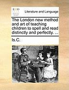 The London New Method and Art of Teaching Children to Spell and Read Distinctly and Perfectly. ... - Is C.