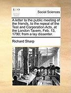 A  Letter to the Public Meeting of the Friends, to the Repeal of the Test and Corporation Acts, at the London Tavern, Feb. 13, 1790; From a Lay Disse - Sharp, Richard