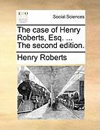 The Case of Henry Roberts, Esq. ... the Second Edition. - Roberts, Henry