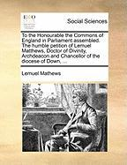 To the Honourable the Commons of England in Parliament Assembled. the Humble Petition of Lemuel Matthews, Doctor of Divinity, Archdeacon and Chancello - Mathews, Lemuel