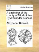 A gazetteer of the county of Mid-Lothian. By Alexander Kincaid. - Kincaid, Alexander