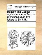 Reason and Gospel Against Matter of Fact: Or, Reflections Upon Two Letters to Sir J. B. - Multiple Contributors
