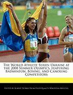 The World Athlete Series: Ukraine at the 2008 Summer Olympics, Featuring Badminton, Boxing, and Canoeing Competitors - Marley, Ben; Dobbie, Robert