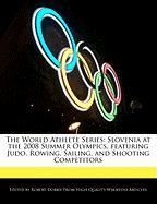 The World Athlete Series: Slovenia at the 2008 Summer Olympics, Featuring Judo, Rowing, Sailing, and Shooting Competitors - Marley, Ben
