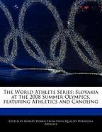 The World Athlete Series: Slovakia at the 2008 Summer Olympics, Featuring Athletics and Canoeing - Marley, Ben; Dobbie, Robert