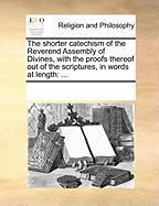 The Shorter Catechism of the Reverend Assembly of Divines, with the Proofs Thereof Out of the Scriptures, in Words at Length - Multiple Contributors