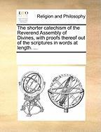 The Shorter Catechism of the Reverend Assembly of Divines, with Proofs Thereof Out of the Scriptures in Words at Length. ... - Multiple Contributors