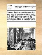 Select Psalms and Hymns for the Use of Churches in Dudley, &C. the Second Edition. to Which Is Added a Supplement. - Multiple Contributors