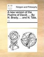 A New Version of the Psalms of David, ... by N. Brady, ... and N. Tate, ... - Multiple Contributors