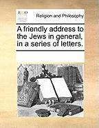 A Friendly Address to the Jews in General, in a Series of Letters. - Multiple Contributors