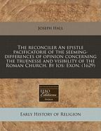 The Reconciler an Epistle Pacificatorie of the Seeming-Differences of Opinion Concerning the Truenesse and Visibility of the Roman Church. by IOS: Exo - Hall, Joseph