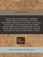 Saint Paules Agonie a Sermon Preached at Leicester, at the Ordinary Monthly Lecture: Specially Touching the Motions of Sinne, Remaining in the Regener - Cade, Anthony