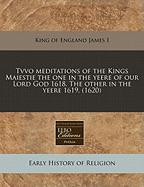 Tvvo Meditations of the Kings Maiestie the One in the Yeere of Our Lord God 1618. the Other in the Yeere 1619. (1620) - James I. , King Of England