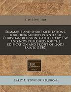 Summarie and Short Meditations, Touching Sundry Poyntes of Christian Religion, Gathered by T.W. and Now Published for the Edification and Profit of Go - T. W. 1549?-1608, W. 1549?-1608; T. W. 1549?-1608
