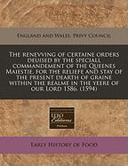 The Renevving of Certaine Orders Deuised by the Speciall Commandement of the Queenes Maiestie, for the Reliefe and Stay of the Present Dearth of Grain - England and Wales Privy Council, And Wal; England and Wales Privy Council