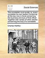 The Constable's Sure Guide: Or, Every Constable His Own Lawyer Containing All the Law Now in Force Concerning the Business and Duty of That Office - Hallifax, Charles