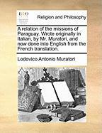 A Relation of the Missions of Paraguay. Wrote Originally in Italian, by Mr. Muratori, and Now Done Into English from the French Translation. - Muratori, Lodovico Antonio