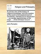 A  Concise View of the History of Religious Knowledge, from the Creation of the World to the Establishment of Christianity. Intended as an Introducti - Plumptre, John